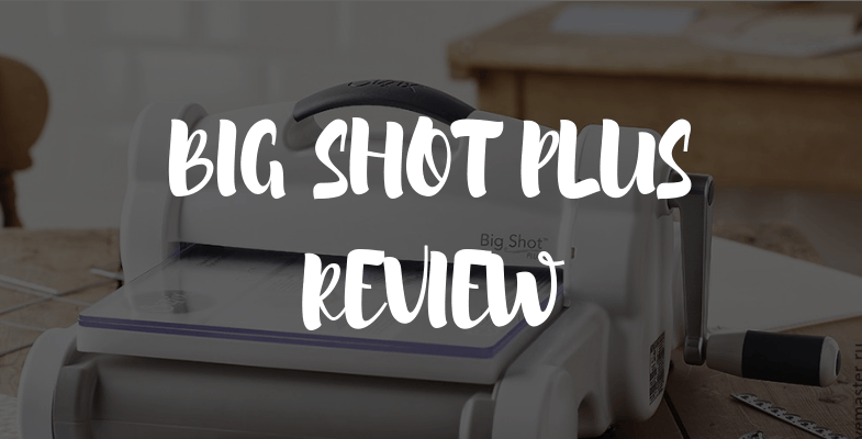 Consumer Crafts Review >> Sizzix Big Shot Plus Review 2020 Is It Good For Scrapbooking